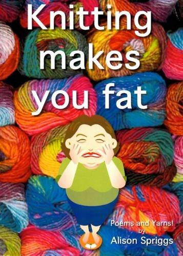 9781905787678: Knitting Makes You Fat: Poems and Yarns by Alison Spriggs