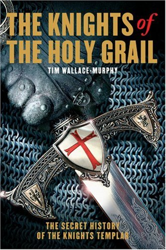 The Knights of the Holy Grail: The Secret History of the Knights Templar: Tim Wallace-Murphy