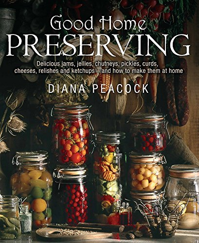 Good Home Preserving: Delicious Jams, Jellies, Chutneys, Pickles, Curds, Cheeses, Relishes and ...