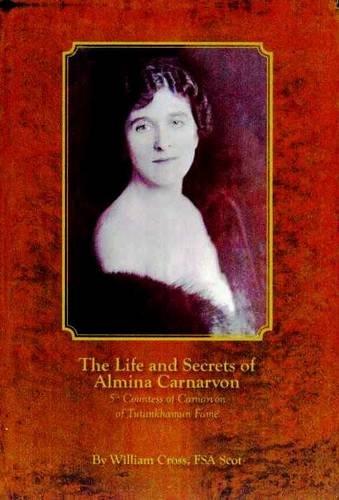 9781905914029: The Life and Secrets of Almina Carnarvon: 5th Countess of Carnarvon, of Tutankhamun Fame