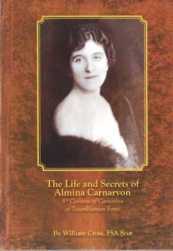 9781905914081: The Life and Secrets of Almina Carnarvon: 5th Countess of Carnarvon of Tutankhamun Fame