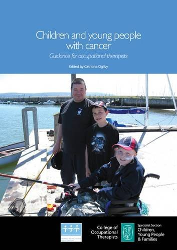 Children and Young People with Cancer: Guidance for Occupational Therapists: Ogilvy, C.