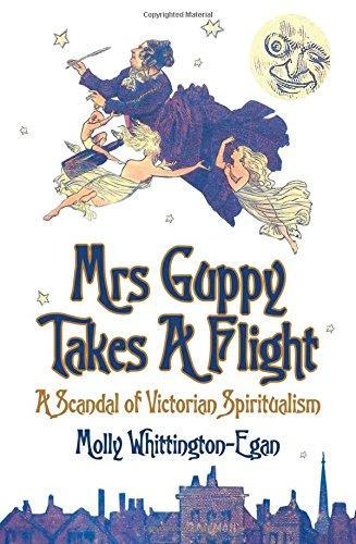Mrs Guppy Takes a Flight: A Scandal of Victorian Spiritualism: Whittington-Egan, Molly