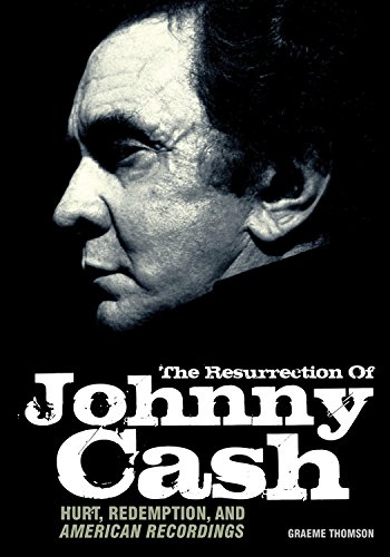 The Resurrection Of Johnny Cash: Hurt, redemption, and American Recordings: Thomson, Graeme