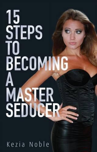 15 Steps to Becoming a Master Seducer: Kezia Noble