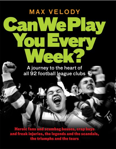Can We Play You Every Week: A Journey to the Heart of All 92 Football League Clubs: Velody, Max