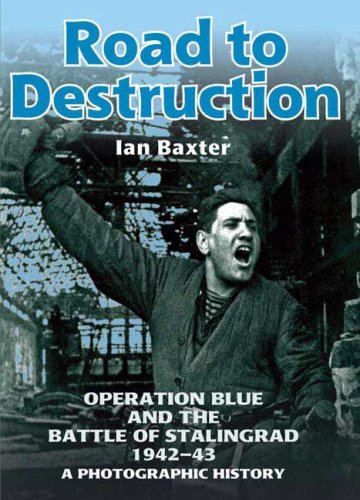 ROAD TO DESTRUCTION: Operation Blue and the Battle of Stalingrad: a Photographic History: Baxter, ...