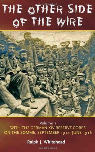 OTHER SIDE OF THE WIRE VOLUME 1: With the German XIV Reserve Corps on the Somme, September 1914-...