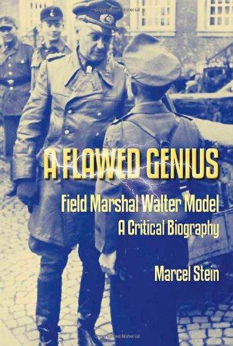 Flawed Genius: Field Marshal Walter Model, A Critical Biography: Stein, Marcel