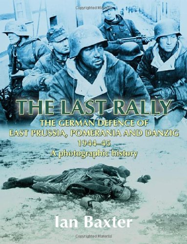 9781906033743: The Last Rally: The German Defence of East Prussia, Pomerania and Danzig 1944-45, a Photographic History