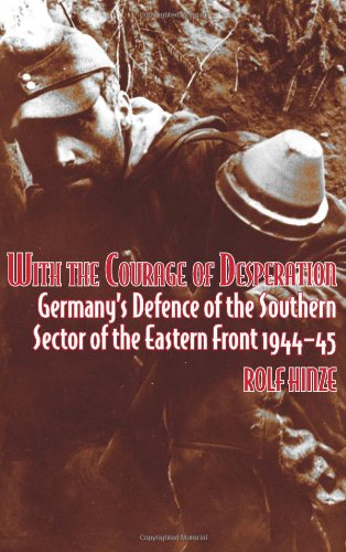 9781906033866: With the Courage of Desperation: Germany's Defence of the Southern Sector of the Eastern Front 1944-45