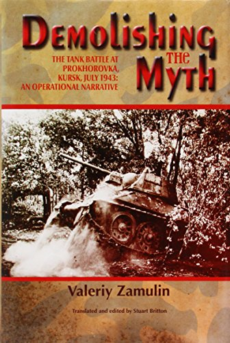 Demolishing the Myth: The Tank Battle at Prokhorovka, Kursk, July 1943: An Operational Narrative (...