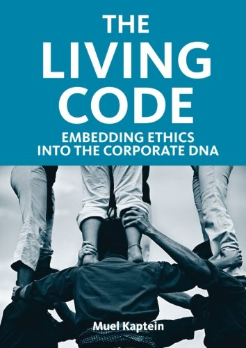 The Living Code: Embedding Ethics into the Corporate DNA: Kaptein, Muel