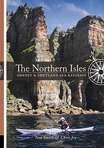 The Northern Isles: Orkney and Shetland Sea Kayaking: Smith, Tom, Jex, Chris