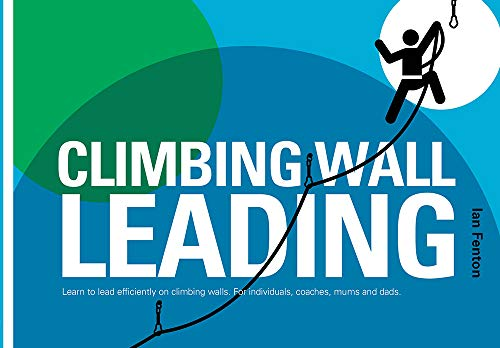 Climbing Wall Leading: Learn to Lead Efficiently on Climbing Walls - for Individuals, Coaches, Mums...