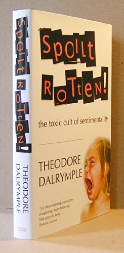 Spoilt Rotten: The Toxic Cult of Sentimentality: Theodore Dalrymple