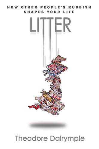 Litter: How Other People's Rubbish Shapes Our: Theodore Dalrymple