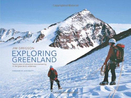 Exploring Greenland: Twenty Years of Adventure Mountaineering in the Great Arctic Wilderness: ...