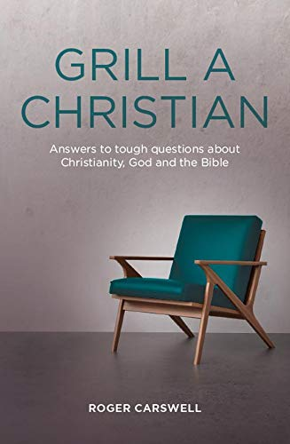 Grill A Christian: Answers to Tough Questions About Christianity, God and the Bible: Roger Carswell