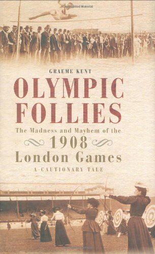 Olympic Follies: The Madness & Mayhem of: Kent, Graeme