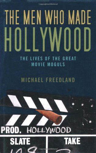 The Men Who Made Hollywood: The Lives: Michael Freedland