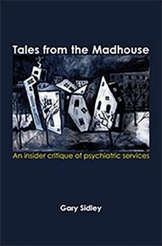 Tales from the Madhouse: An Insider Critique of Psychiatricservices: Sidley, Gary