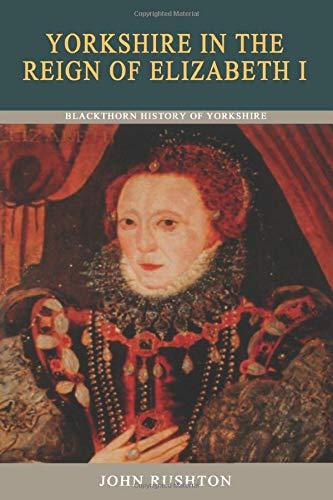 Yorkshire in the Reign of Elizabeth I (Blackthorn History of Yorkshire): Rushton, John