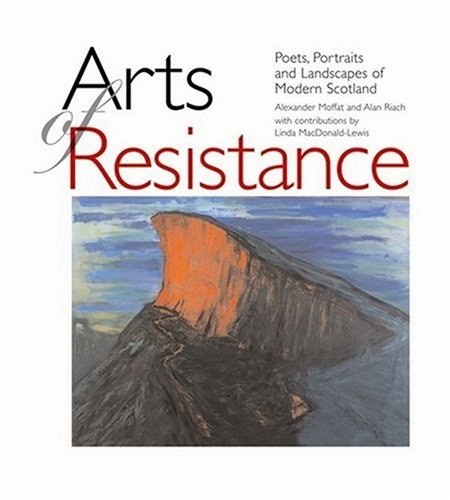 Arts of Resistance. Poets, Portraits and Landscapes of Modern Scotland: Moffat, Alexander; Riach, ...