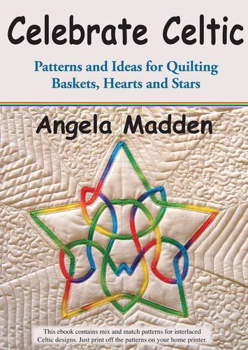 Celebrate Celtic: Patterns and Ideas for Quilting Baskets, Hearts and Stars: Madden, Angela
