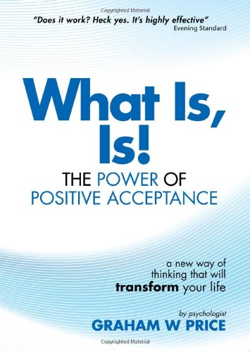 What Is, Is!: The Power of Positive Acceptance: Price, Graham W.