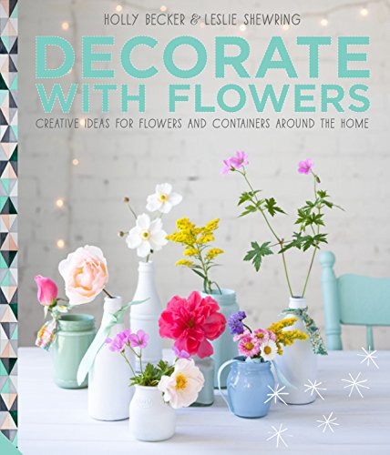 Decorate with Flowers: Creative ideas for flowers and containers around the home: Becker, Holly; ...