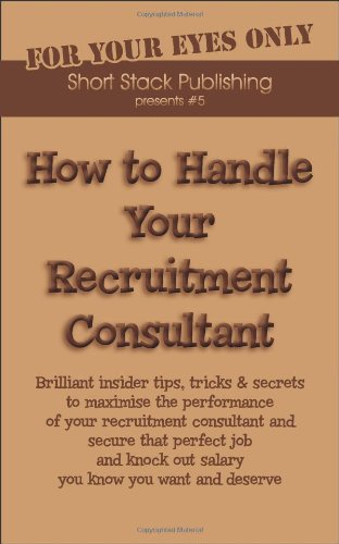 9781906467050: How to Handle Your Recruitment Consultant: Brilliant Insider Tips, Tricks and Secrets to Maximise the Performance of Your Recruitment Consultant and ... Know You Want and Deserve (How to Handles)