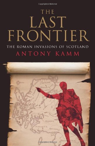 The Last Frontier: The Roman Invasions of Scotland (1906476063) by Antony Kamm