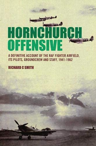 Hornchurch Offensive: A Definitive Account of the Fighter Airfield, Its Pilots, Groundcrew and St...