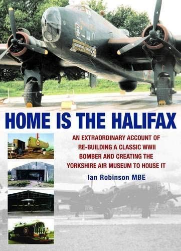 9781906502775: Home is the Halifax: An Extraordinary Account of Re-building a Classic WWII Bomber and Creating the Yorkshire Air Museum to House It