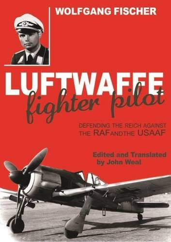 Luftwaffe Fighter Pilot: Defending the Reich Against the RAF and Usaaf: Fischer, Wolfgang; Weal, ...