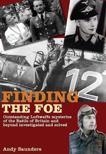 Finding the Foe: Outstanding Luftwaffe Mysteries of the Battle of Britain and Beyond Investigated...