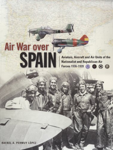 Air War Over Spain; Aviators, Aircraft and Air Units of the Nationalist and Republican Air Forces ...
