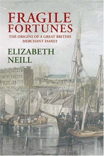 Fragile Fortunes The Origins of a Great British Merchant Family-The Gibbs Family: Neill, Elizabeth