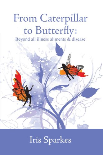 9781906561512: From Caterpillar to Butterfly: Beyond all illness, ailments and disease