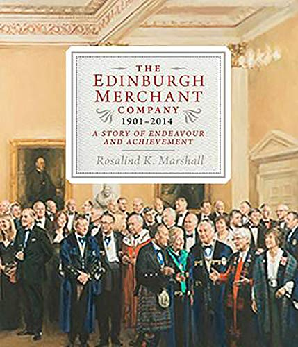 The Edinburgh Merchant Company, 1901-2014: A Story of Endeavour and Achievement: Marshall, Rosalind...