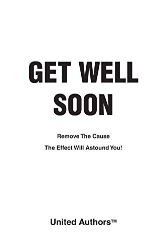 Get Well Soon - Remove the cause the effect will astound you!: Authors, United