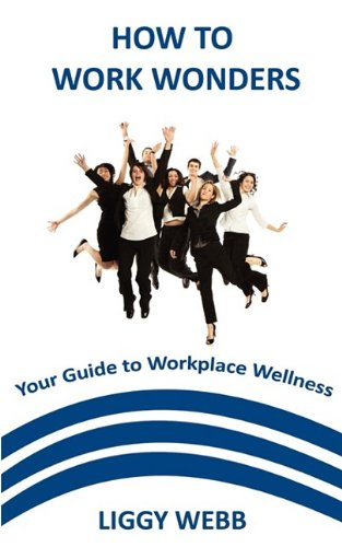 How to Work Wonders - Your Guide to Workplace Wellness: Webb, Liggy