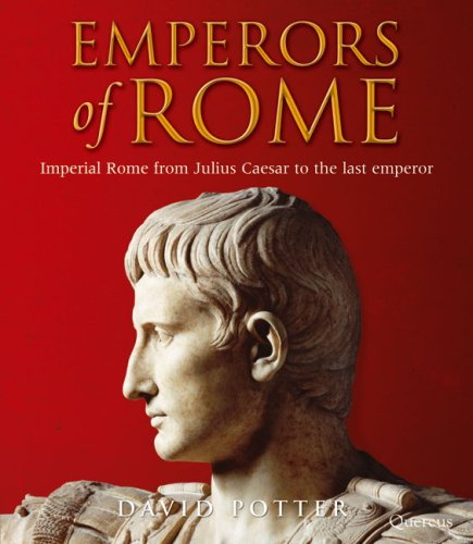Emperors of Rome: Imperial Rome from Julius Caesar to the Last Emperor: David Potter