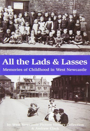 All the Lads & Lasses: Memories of Childhood in West Newcastle: West Newcastle Picture History;...