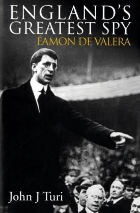 England's Greatest Spy : Eamon De Valera: John. J. Turi