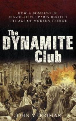 9781906779542: The Dynamite Club: How a Bombing in Fin-de-Siecle Paris Ignited the Age of Modern Terror