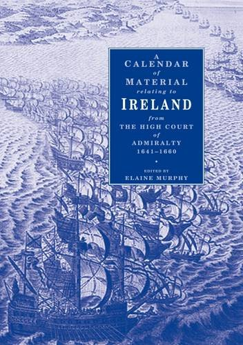 A Calendar of Material Relating to Ireland from the High Cours of Admiralty 1641-1660 (Hardback): ...