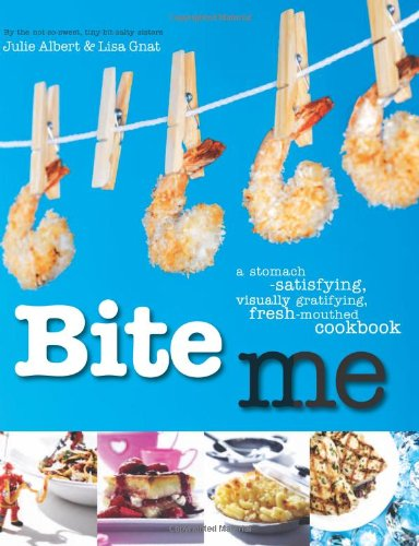 Bite Me: A Stomach-Satisfying, Visually Gratifying, Fresh-Mouthed: Julie Albert, Lisa