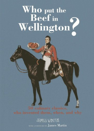 9781906868987: Who Put the Beef in Wellington?: 50 Culinary Classics, Who Invented Them, When, and Why
